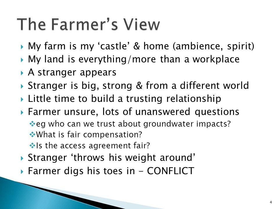 My farm is my 'castle' & home (ambience, spirit)  My land is everything/more than a workplace  A stranger appears  Stranger is big, strong & from a different world  Little time to build a trusting relationship  Farmer unsure, lots of unanswered questions  eg who can we trust about groundwater impacts.