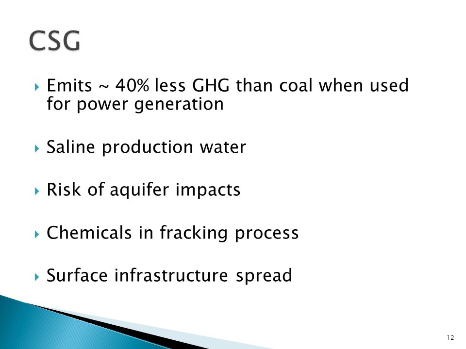  Emits ~ 40% less GHG than coal when used for power generation  Saline production water  Risk of aquifer impacts  Chemicals in fracking process  Surface infrastructure spread 12