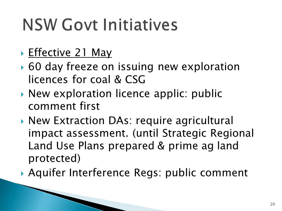  Effective 21 May  60 day freeze on issuing new exploration licences for coal & CSG  New exploration licence applic: public comment first  New Extraction DAs: require agricultural impact assessment.