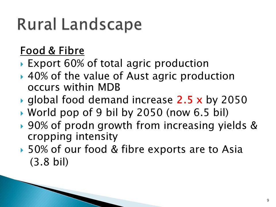 Food & Fibre  Export 60% of total agric production  40% of the value of Aust agric production occurs within MDB  global food demand increase 2.5 x by 2050  World pop of 9 bil by 2050 (now 6.5 bil)  90% of prodn growth from increasing yields & cropping intensity  50% of our food & fibre exports are to Asia (3.8 bil) 9