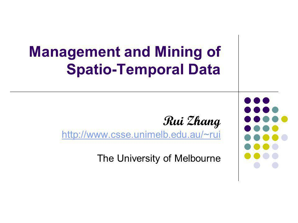 Management and Mining of Spatio-Temporal Data Rui Zhang http://www.csse.unimelb.edu.au/~rui The University of Melbourne