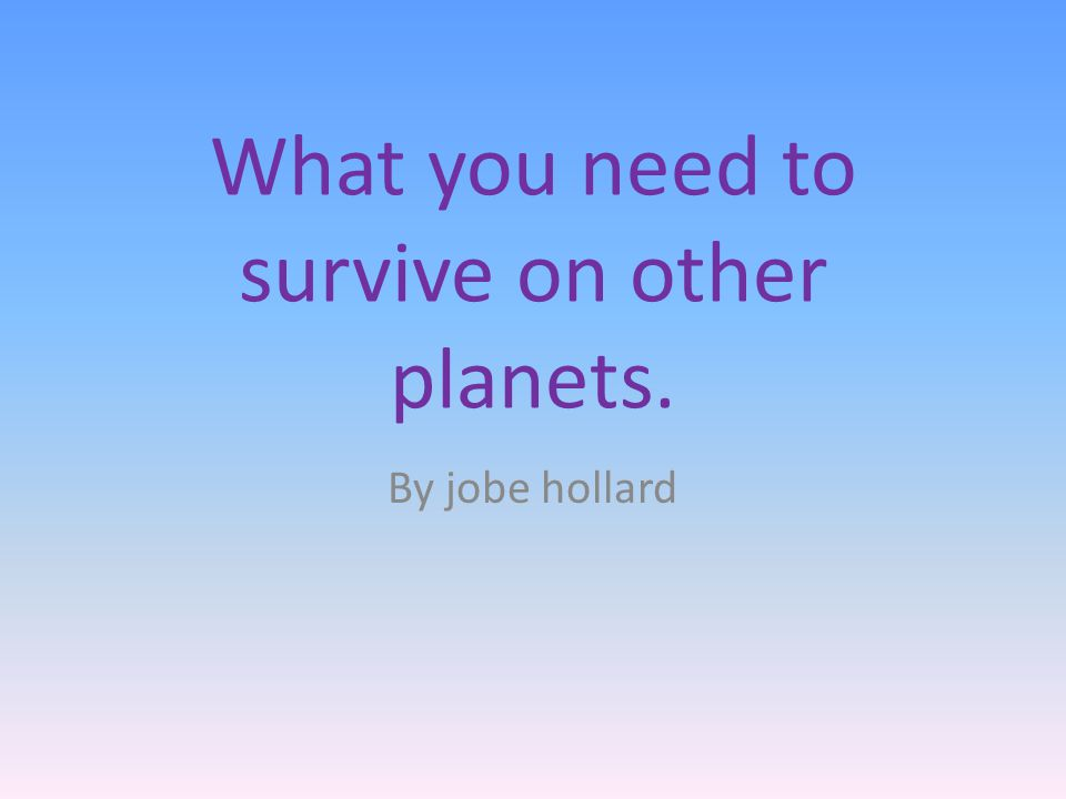 What you need to survive on other planets. By jobe hollard