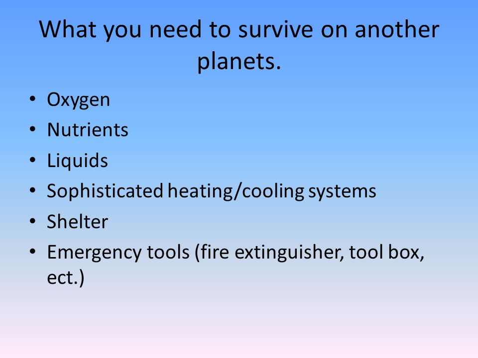 What you need to survive on another planets. Oxygen Nutrients Liquids Sophisticated heating/cooling systems Shelter Emergency tools (fire extinguisher