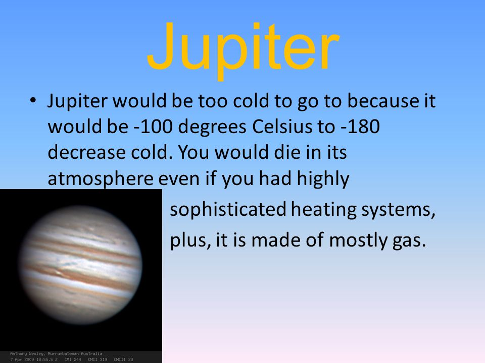 Jupiter Jupiter would be too cold to go to because it would be -100 degrees Celsius to -180 decrease cold. You would die in its atmosphere even if you