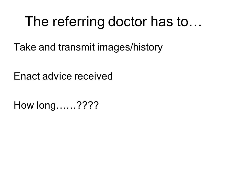 The referring doctor has to… Take and transmit images/history Enact advice received How long……