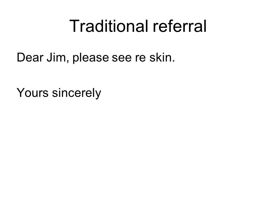 Traditional referral Dear Jim, please see re skin. Yours sincerely