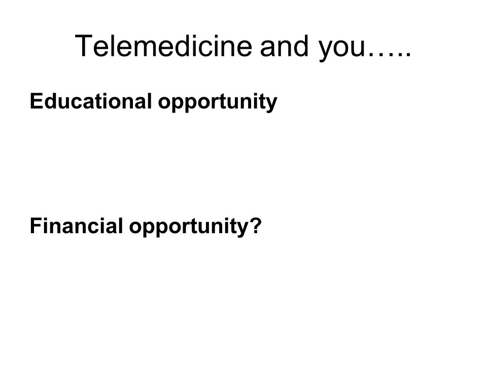 Telemedicine and you….. Educational opportunity Financial opportunity?