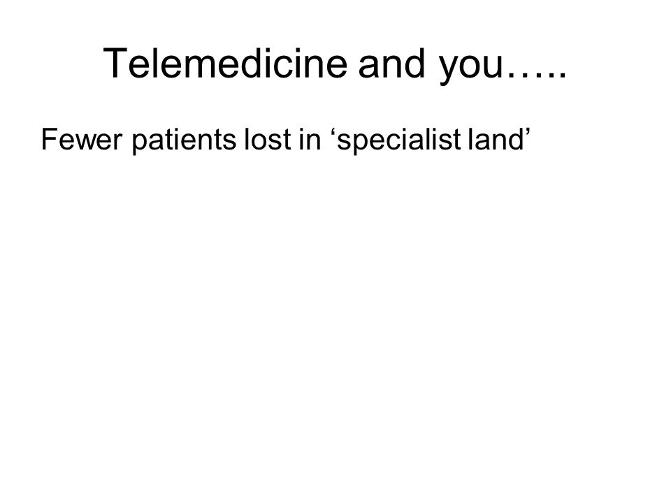 Telemedicine and you….. Fewer patients lost in 'specialist land'