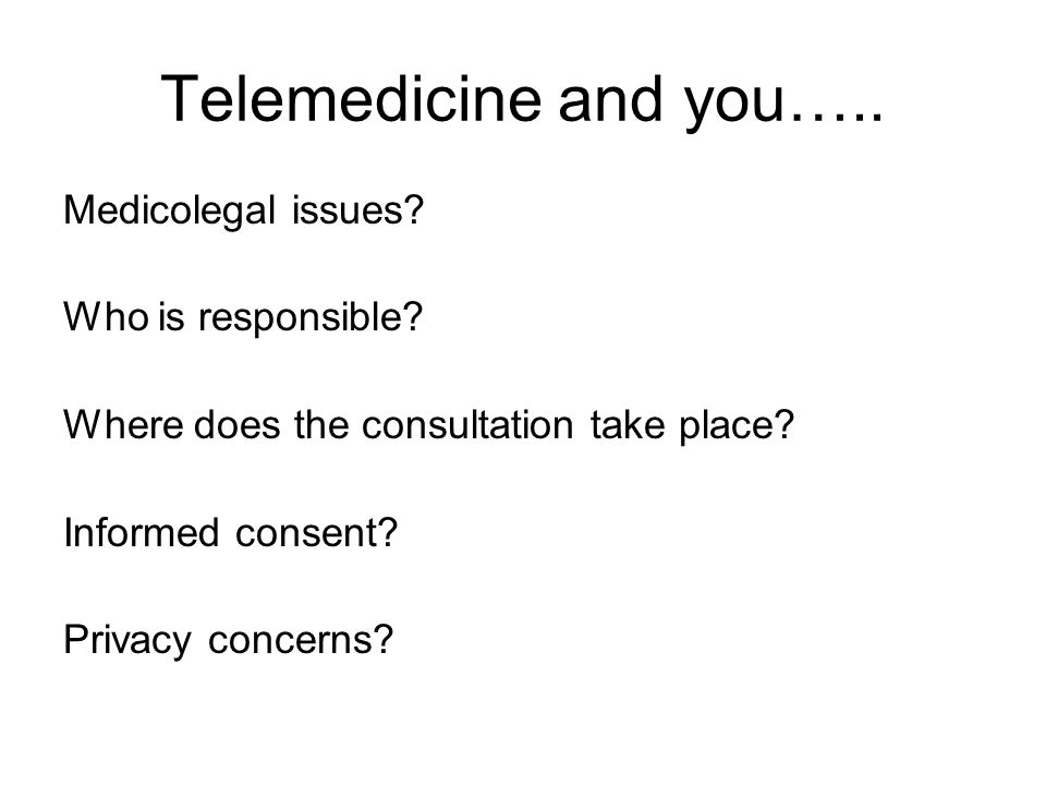 Telemedicine and you….. Medicolegal issues? Who is responsible? Where does the consultation take place? Informed consent? Privacy concerns?