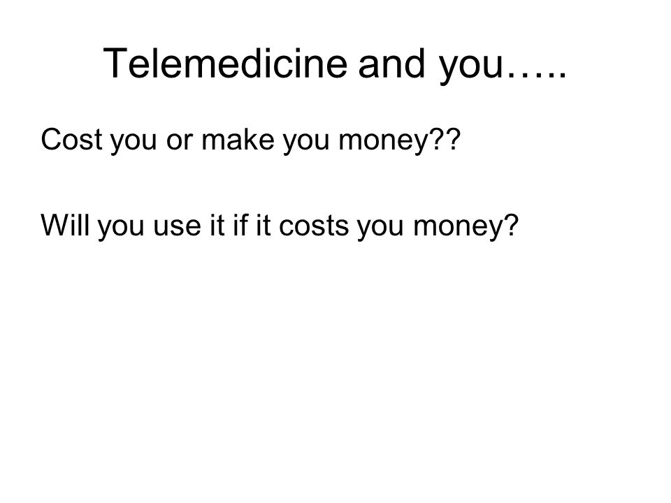 Telemedicine and you….. Cost you or make you money Will you use it if it costs you money