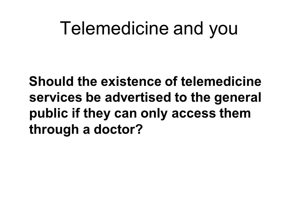 Telemedicine and you Should the existence of telemedicine services be advertised to the general public if they can only access them through a doctor