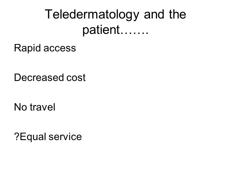 Teledermatology and the patient……. Rapid access Decreased cost No travel ?Equal service