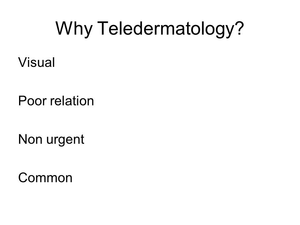 Why Teledermatology? Visual Poor relation Non urgent Common