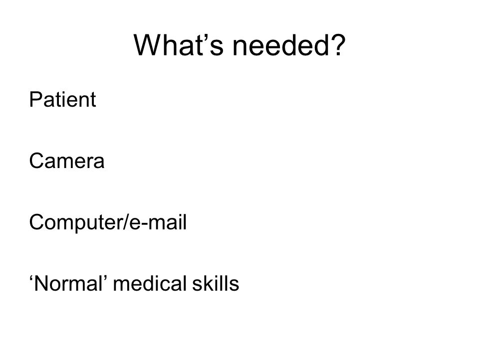 What's needed? Patient Camera Computer/e-mail 'Normal' medical skills