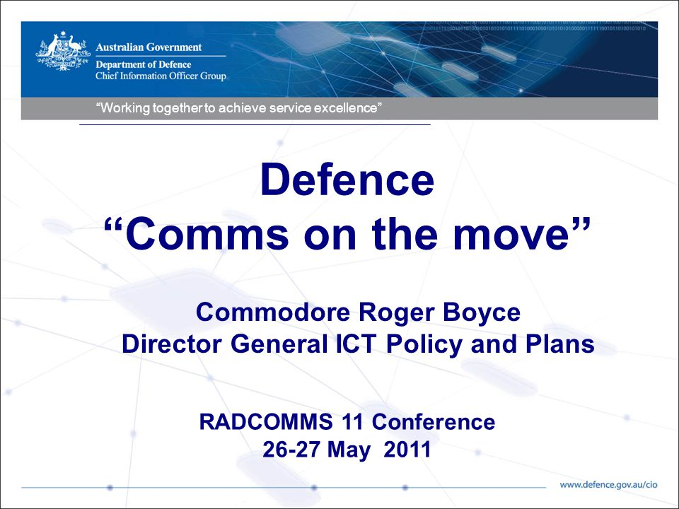 Working together to achieve service excellence RADCOMMS 11 Conference 26-27 May 2011 Commodore Roger Boyce Director General ICT Policy and Plans Defence Comms on the move