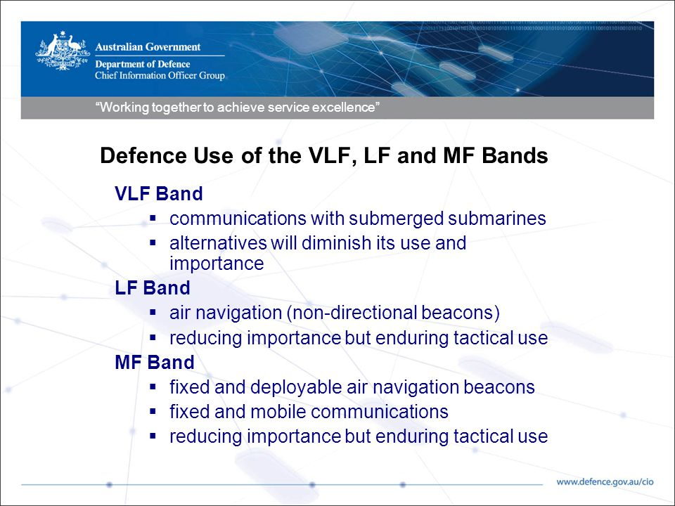 Working together to achieve service excellence Defence Use of the VLF, LF and MF Bands VLF Band  communications with submerged submarines  alternatives will diminish its use and importance LF Band  air navigation (non-directional beacons)  reducing importance but enduring tactical use MF Band  fixed and deployable air navigation beacons  fixed and mobile communications  reducing importance but enduring tactical use