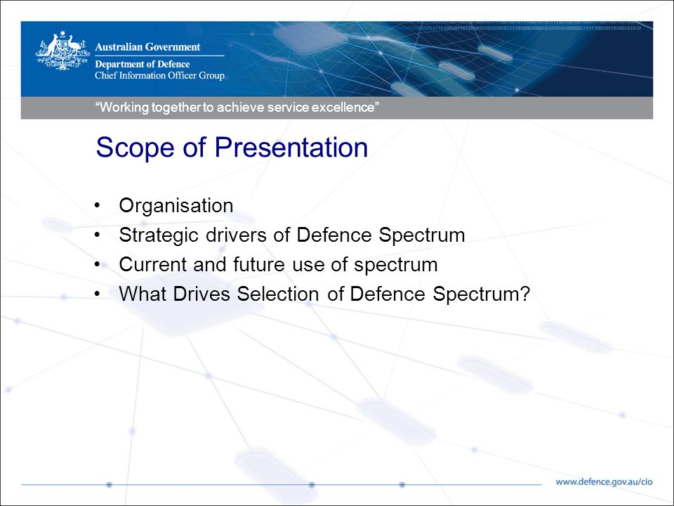 Working together to achieve service excellence Scope of Presentation Organisation Strategic drivers of Defence Spectrum Current and future use of spectrum What Drives Selection of Defence Spectrum