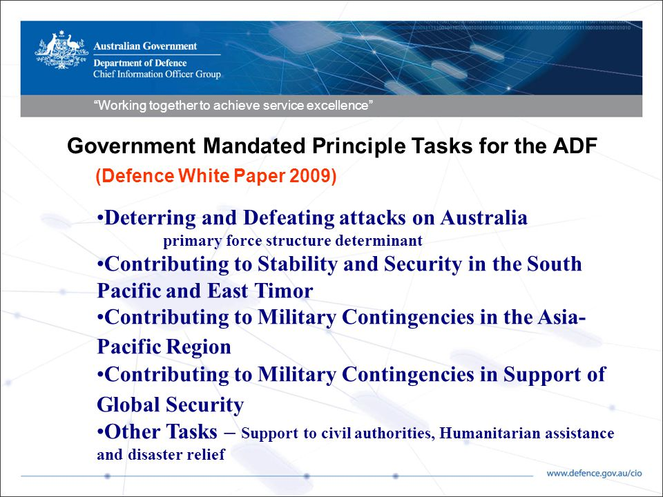 Working together to achieve service excellence Government Mandated Principle Tasks for the ADF (Defence White Paper 2009) Deterring and Defeating attacks on Australia primary force structure determinant Contributing to Stability and Security in the South Pacific and East Timor Contributing to Military Contingencies in the Asia- Pacific Region Contributing to Military Contingencies in Support of Global Security Other Tasks – Support to civil authorities, Humanitarian assistance and disaster relief