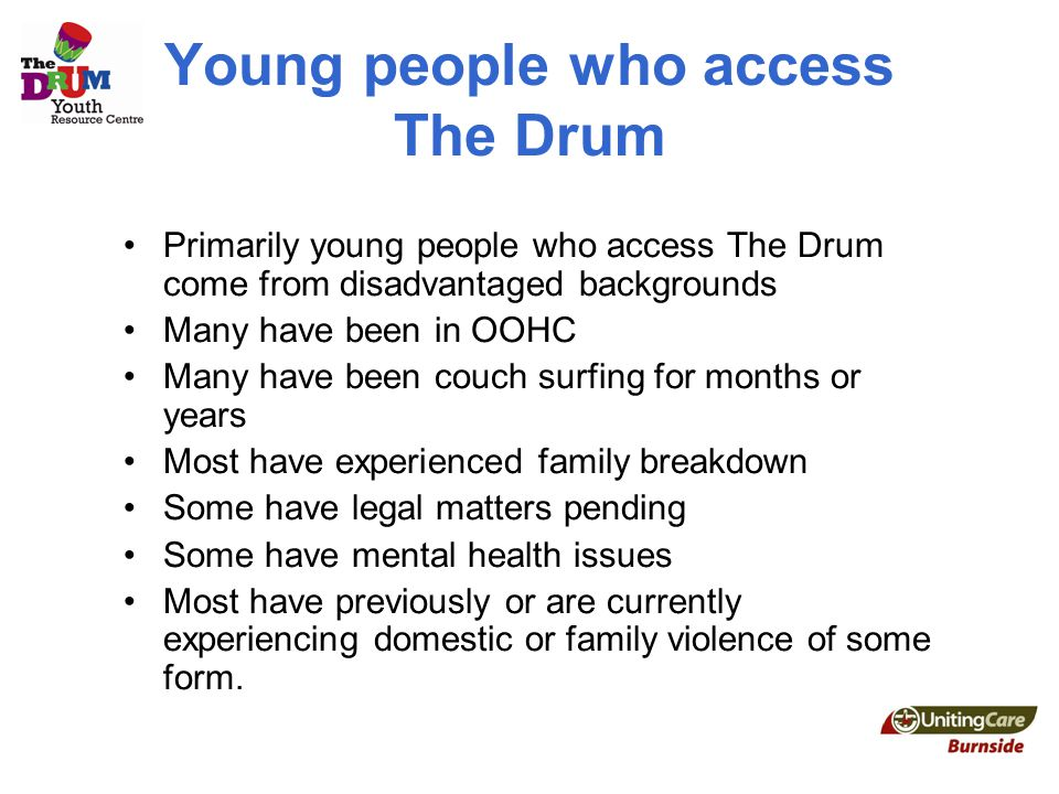 Young people who access The Drum Primarily young people who access The Drum come from disadvantaged backgrounds Many have been in OOHC Many have been couch surfing for months or years Most have experienced family breakdown Some have legal matters pending Some have mental health issues Most have previously or are currently experiencing domestic or family violence of some form.