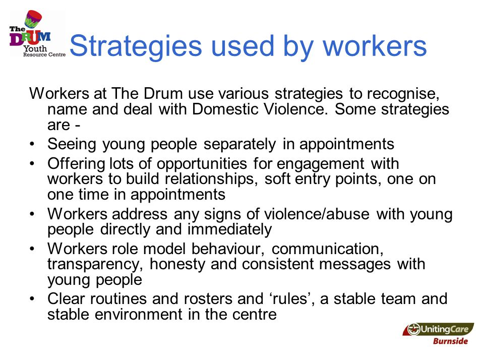 Strategies used by workers Workers at The Drum use various strategies to recognise, name and deal with Domestic Violence.