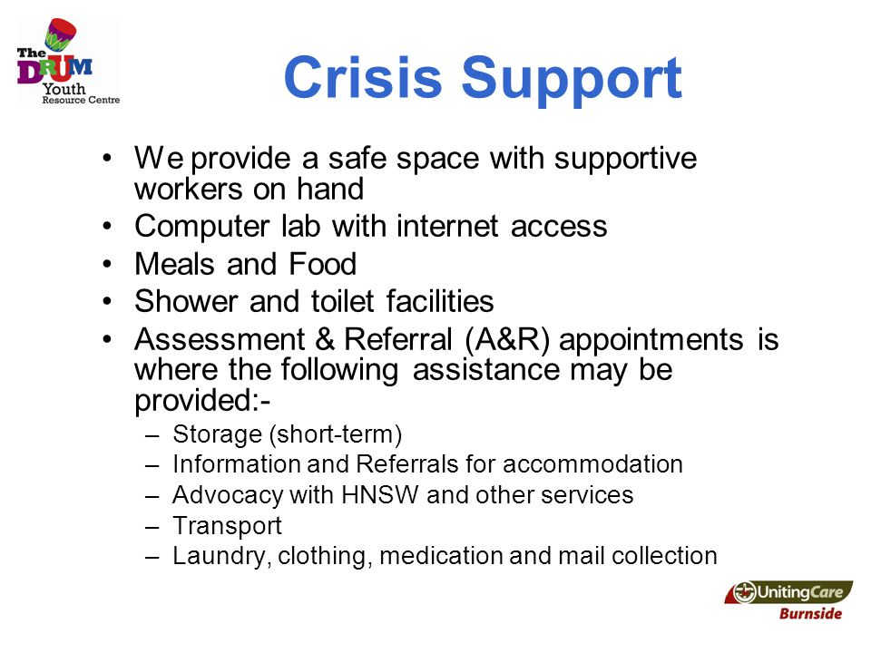 Crisis Support We provide a safe space with supportive workers on hand Computer lab with internet access Meals and Food Shower and toilet facilities Assessment & Referral (A&R) appointments is where the following assistance may be provided:- –Storage (short-term) –Information and Referrals for accommodation –Advocacy with HNSW and other services –Transport –Laundry, clothing, medication and mail collection