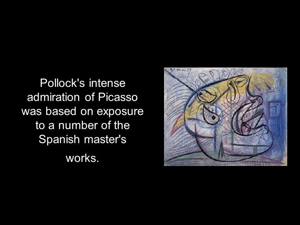 Pollock s intense admiration of Picasso was based on exposure to a number of the Spanish master s works.