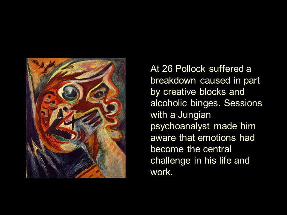 At 26 Pollock suffered a breakdown caused in part by creative blocks and alcoholic binges.