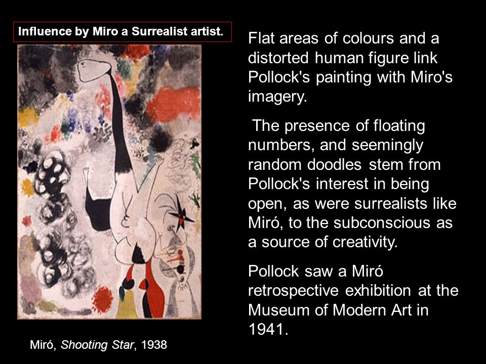 Miró, Shooting Star, 1938 Flat areas of colours and a distorted human figure link Pollock s painting with Miro s imagery.