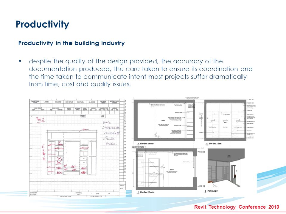 Revit Technology Conference 2010 Productivity Productivity in the building industry despite the quality of the design provided, the accuracy of the documentation produced, the care taken to ensure its coordination and the time taken to communicate intent most projects suffer dramatically from time, cost and quality issues.