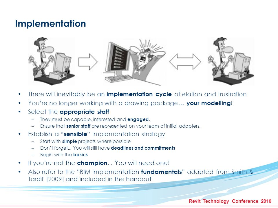 Revit Technology Conference 2010 There will inevitably be an implementation cycle of elation and frustration You're no longer working with a drawing package… your modelling .