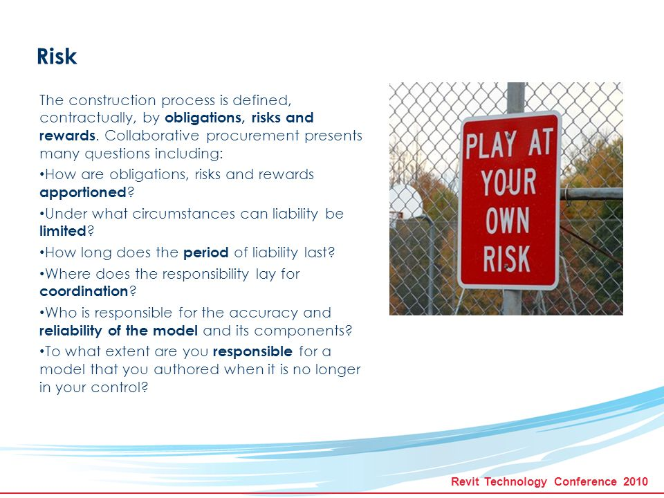 Revit Technology Conference 2010 Risk The construction process is defined, contractually, by obligations, risks and rewards.
