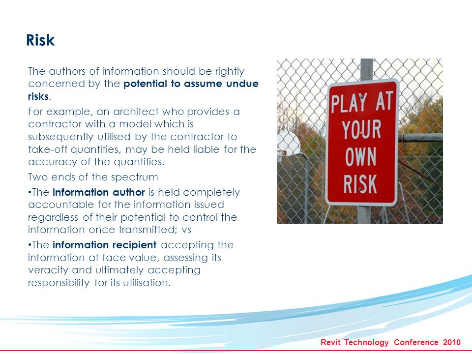 Revit Technology Conference 2010 Risk The authors of information should be rightly concerned by the potential to assume undue risks.