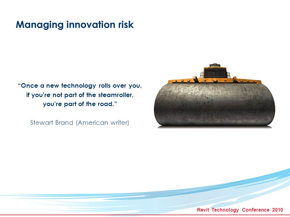 Revit Technology Conference 2010 Managing innovation risk Once a new technology rolls over you, if you re not part of the steamroller, you re part of the road. Stewart Brand (American writer)