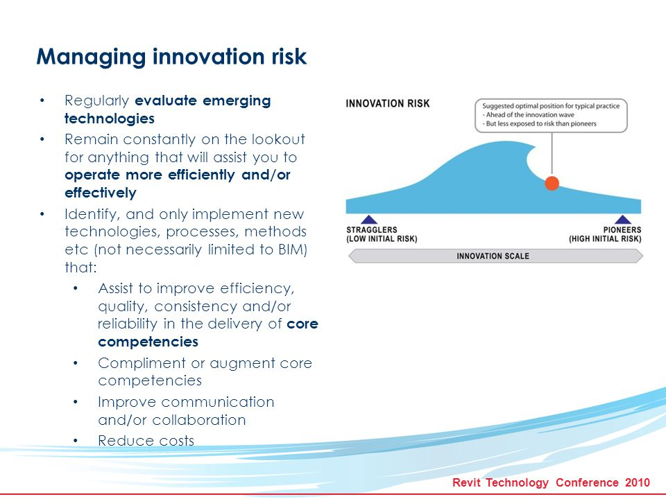 Revit Technology Conference 2010 Managing innovation risk Regularly evaluate emerging technologies Remain constantly on the lookout for anything that will assist you to operate more efficiently and/or effectively Identify, and only implement new technologies, processes, methods etc (not necessarily limited to BIM) that: Assist to improve efficiency, quality, consistency and/or reliability in the delivery of core competencies Compliment or augment core competencies Improve communication and/or collaboration Reduce costs