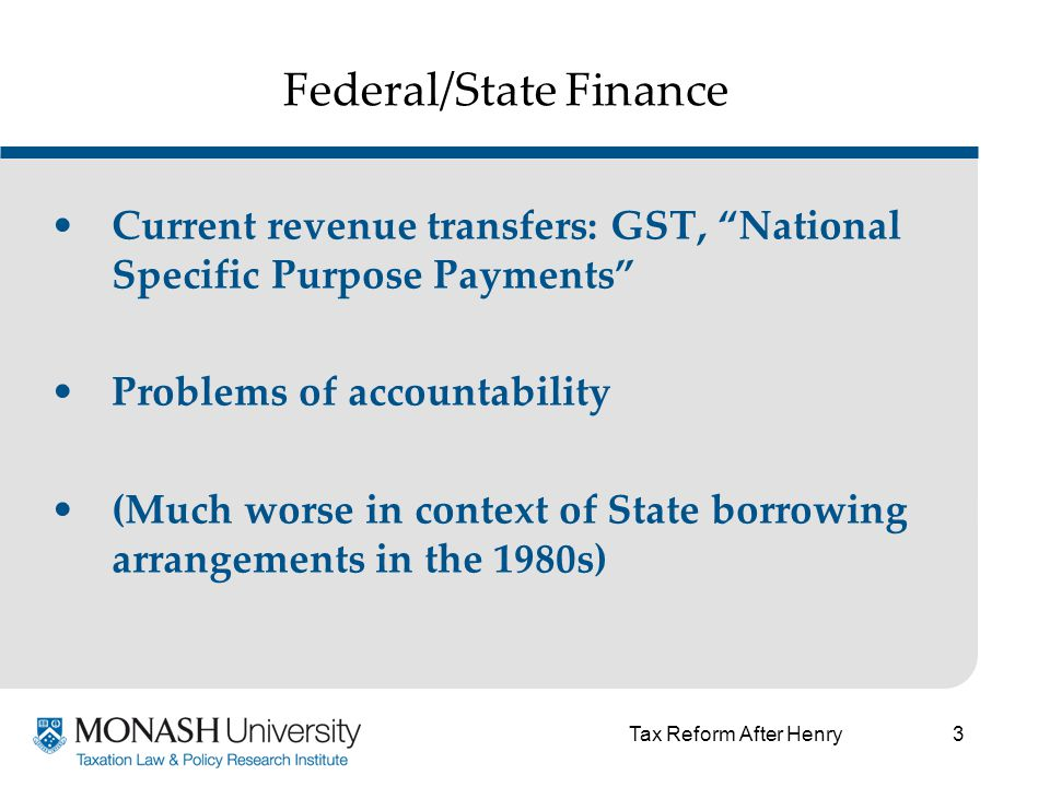 3 Federal/State Finance Current revenue transfers: GST, National Specific Purpose Payments Problems of accountability (Much worse in context of State borrowing arrangements in the 1980s) Tax Reform After Henry
