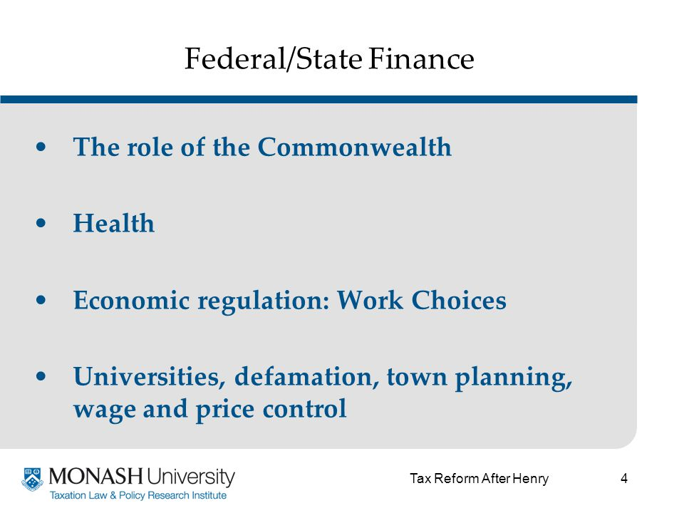 4 Federal/State Finance The role of the Commonwealth Health Economic regulation: Work Choices Universities, defamation, town planning, wage and price control Tax Reform After Henry