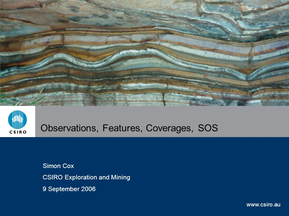 www.csiro.au Observations, Features, Coverages, SOS Simon Cox CSIRO Exploration and Mining 9 September 2006