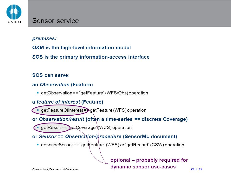 22 of 27 Observations, Features and Coverages premises: O&M is the high-level information model SOS is the primary information-access interface SOS ca