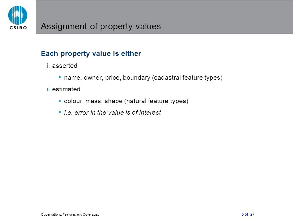 5 of 27 Observations, Features and Coverages Assignment of property values Each property value is either i.asserted  name, owner, price, boundary (cadastral feature types) ii.estimated  colour, mass, shape (natural feature types)  i.e.