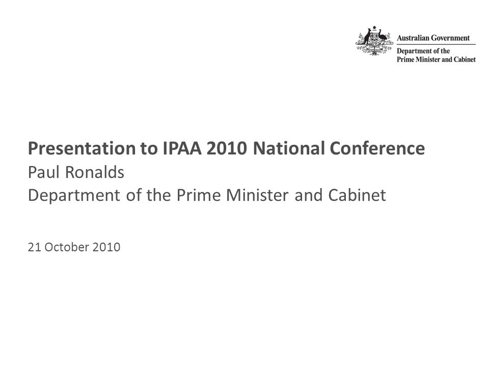 Presentation to IPAA 2010 National Conference Paul Ronalds Department of the Prime Minister and Cabinet 21 October 2010