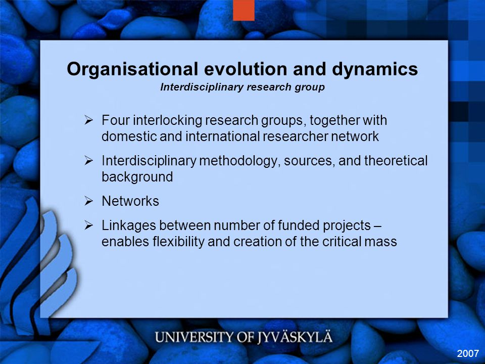 2007 Organisational evolution and dynamics Interdisciplinary research group  Four interlocking research groups, together with domestic and international researcher network  Interdisciplinary methodology, sources, and theoretical background  Networks  Linkages between number of funded projects – enables flexibility and creation of the critical mass