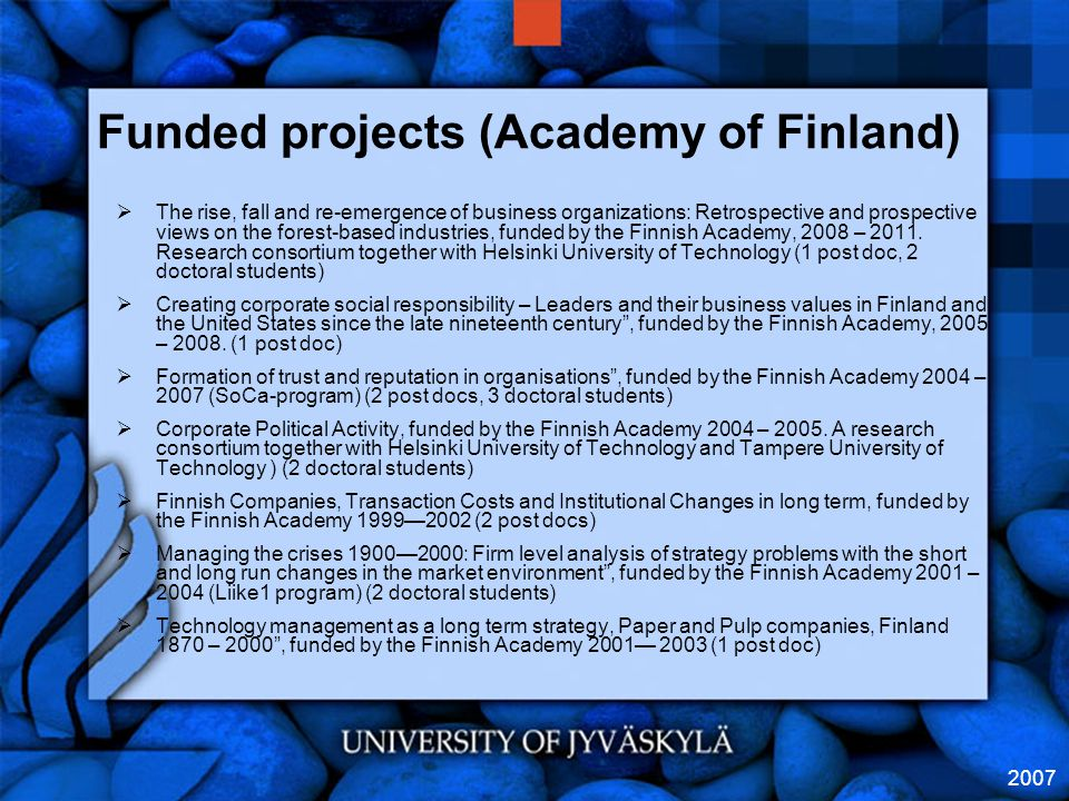 2007 Funded projects (Academy of Finland)  The rise, fall and re-emergence of business organizations: Retrospective and prospective views on the forest-based industries, funded by the Finnish Academy, 2008 – 2011.