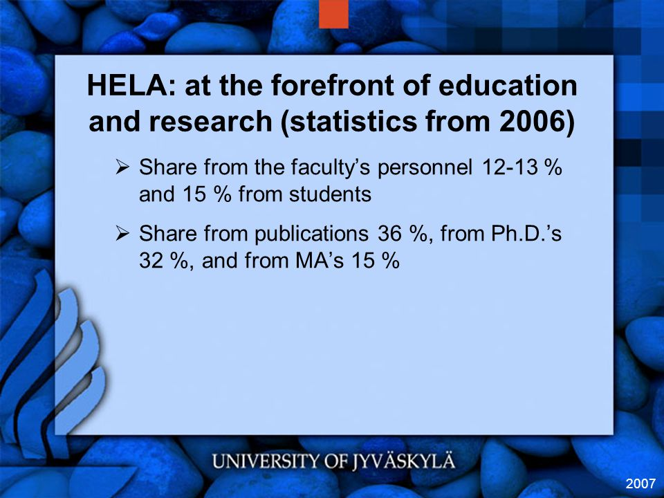2007 HELA: at the forefront of education and research (statistics from 2006)  Share from the faculty's personnel 12-13 % and 15 % from students  Share from publications 36 %, from Ph.D.'s 32 %, and from MA's 15 %