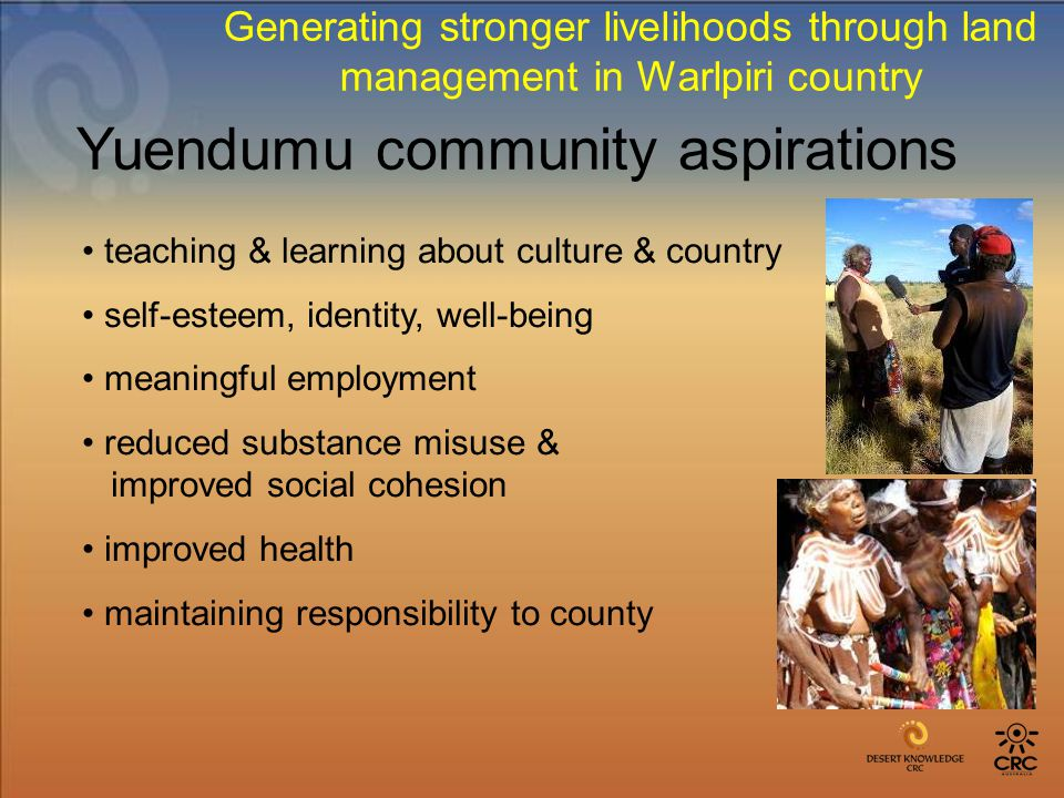 teaching & learning about culture & country self-esteem, identity, well-being meaningful employment reduced substance misuse & improved social cohesion improved health maintaining responsibility to county Yuendumu community aspirations Generating stronger livelihoods through land management in Warlpiri country