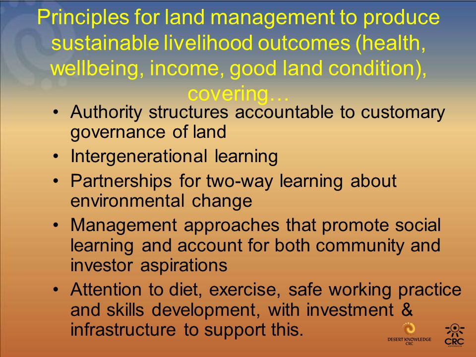 Principles for land management to produce sustainable livelihood outcomes (health, wellbeing, income, good land condition), covering… Authority structures accountable to customary governance of land Intergenerational learning Partnerships for two-way learning about environmental change Management approaches that promote social learning and account for both community and investor aspirations Attention to diet, exercise, safe working practice and skills development, with investment & infrastructure to support this.