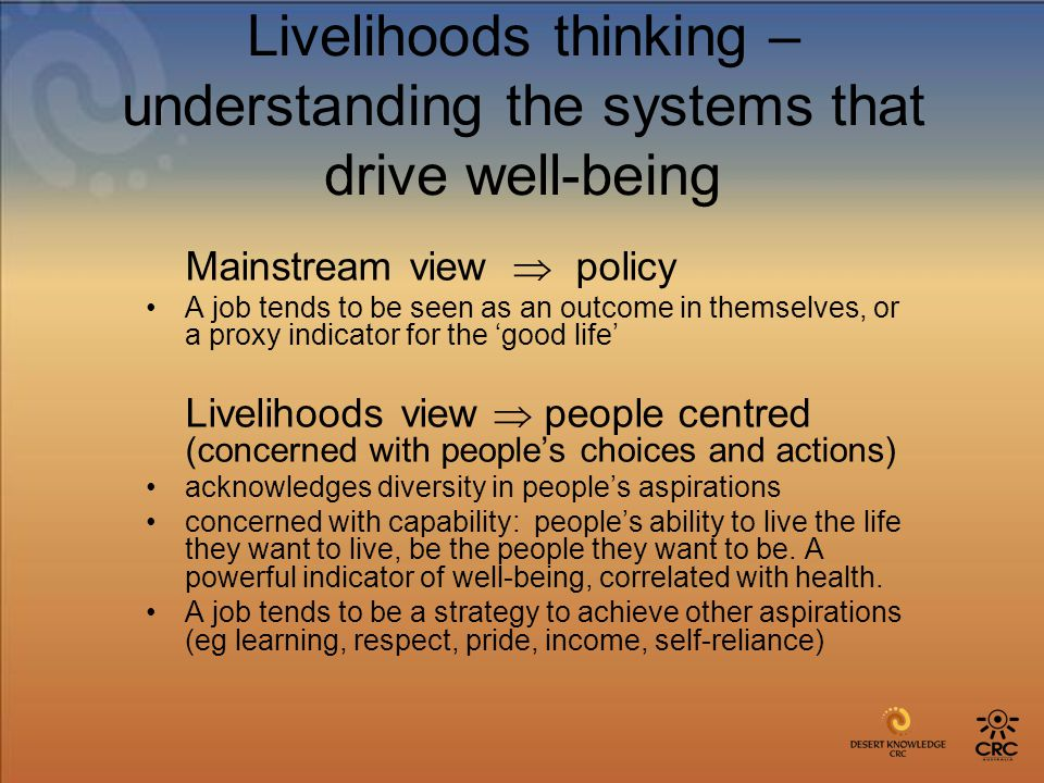 Livelihoods thinking – understanding the systems that drive well-being Mainstream view  policy A job tends to be seen as an outcome in themselves, or a proxy indicator for the 'good life' Livelihoods view  people centred (concerned with people's choices and actions) acknowledges diversity in people's aspirations concerned with capability: people's ability to live the life they want to live, be the people they want to be.
