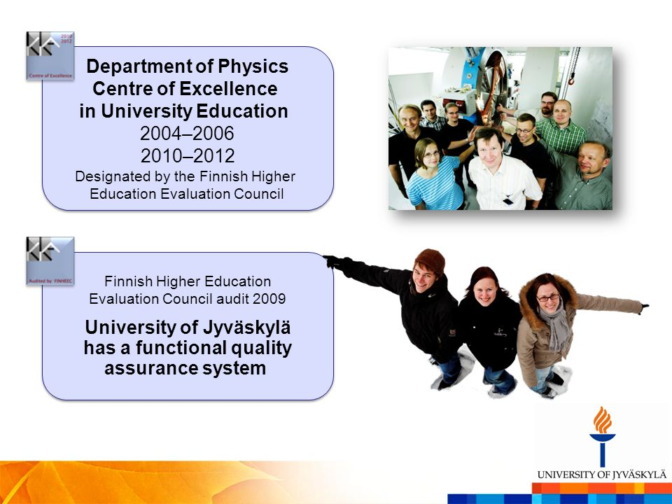 Department of Physics Centre of Excellence in University Education 2004–2006 2010–2012 Designated by the Finnish Higher Education Evaluation Council Finnish Higher Education Evaluation Council audit 2009 University of Jyväskylä has a functional quality assurance system