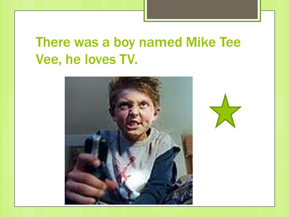 There was a boy named Mike Tee Vee, he loves TV.