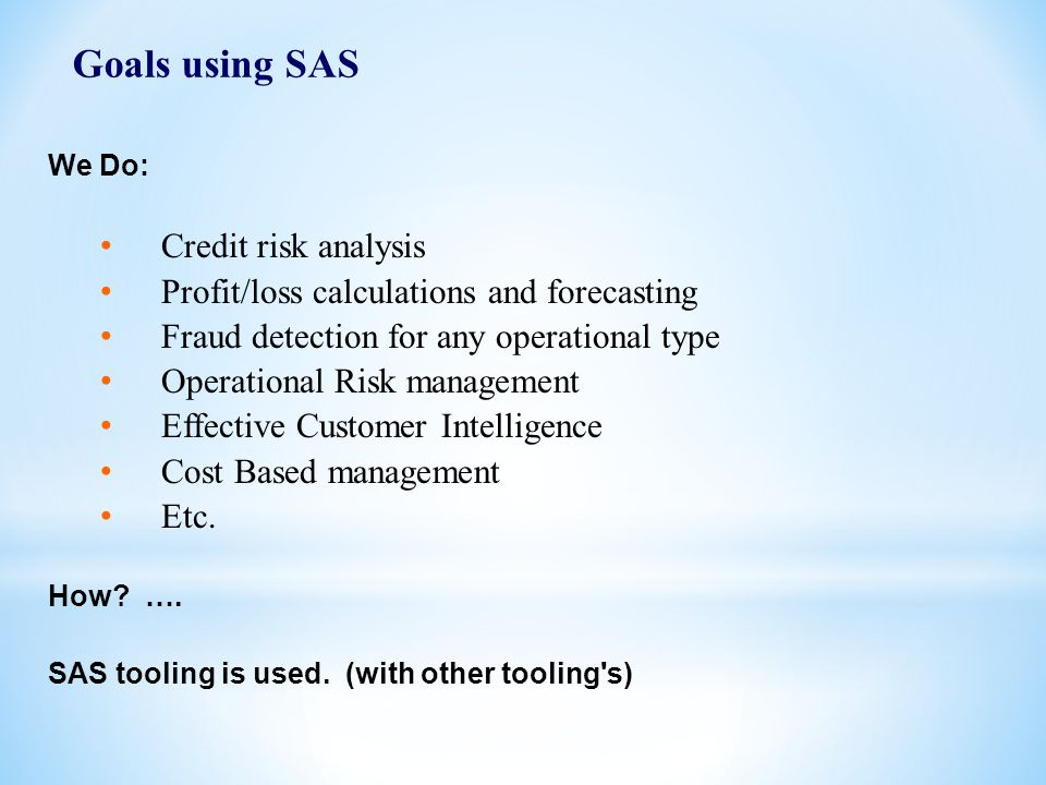 6 Goals using SAS We Do: Credit risk analysis Profit/loss calculations and forecasting Fraud detection for any operational type Operational Risk management Effective Customer Intelligence Cost Based management Etc.