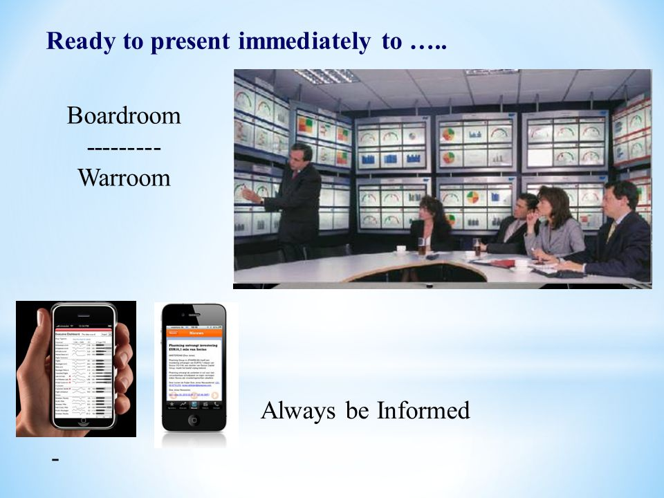 9 Ready to present immediately to ….. - Boardroom --------- Warroom Always be Informed